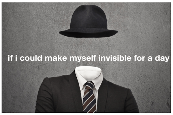 if i could make myself invisible for a day